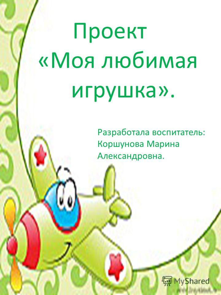 Проект «Моя любимая игрушка». Разработала воспитатель: Коршунова Марина Александровна.