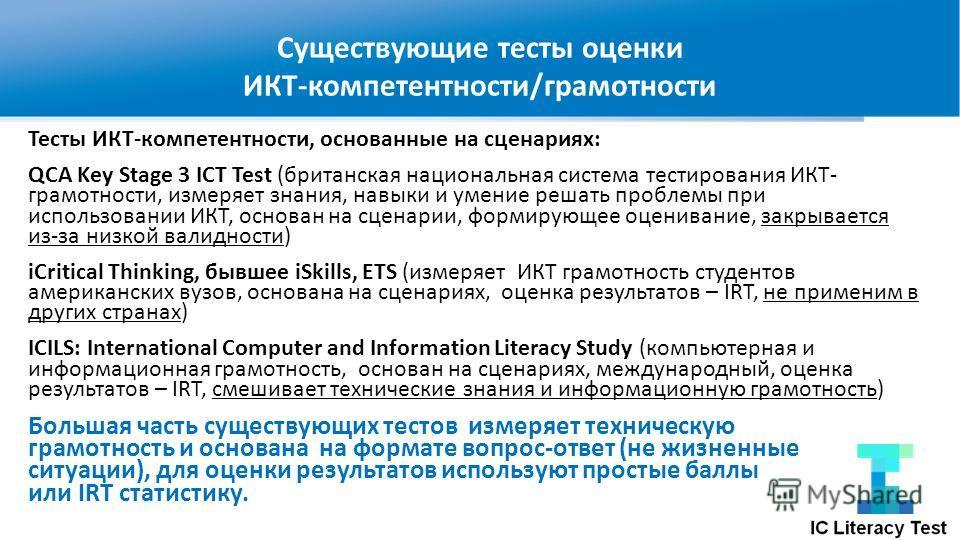 Существующие тесты оценки ИКТ-компетентности/грамотности Тесты ИКТ-компетентности, основанные на сценариях: QCA Key Stage 3 ICT Test (британская национальная система тестирования ИКТ- грамотности, измеряет знания, навыки и умение решать проблемы при