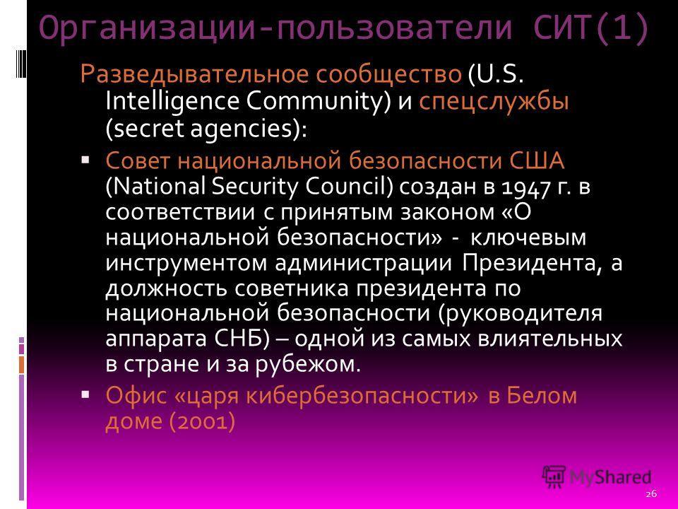 Организации-пользователи СИТ(1) Разведывательное сообщество (U.S. Intelligence Community) и спецслужбы (secret agencies): Совет национальной безопасности США (National Security Council) создан в 1947 г. в соответствии с принятым законом «О национальн