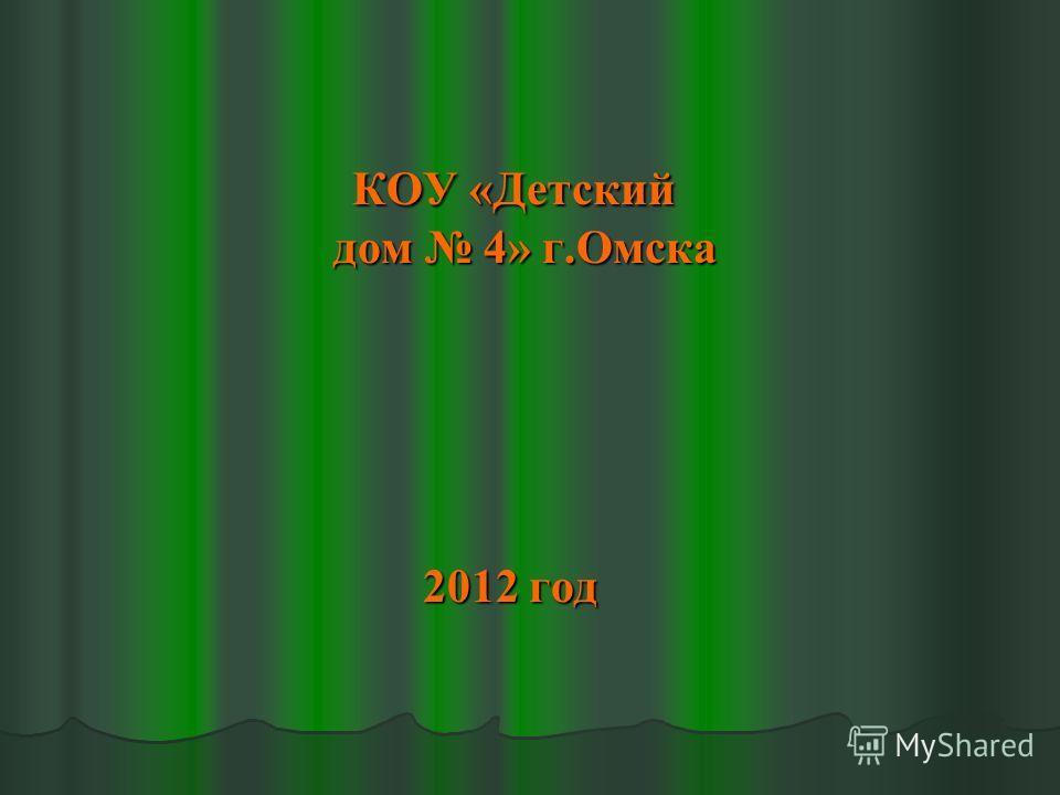КОУ «Детский дом 4» г.Омска КОУ «Детский дом 4» г.Омска 2012 год 2012 год