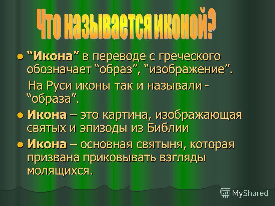 Икона в переводе с греческого обозначает образ, изображение. Икона в переводе с греческого обозначает образ, изображение. На Руси иконы так и называли - образа. На Руси иконы так и называли - образа. Икона – это картина, изображающая святых и эпизоды