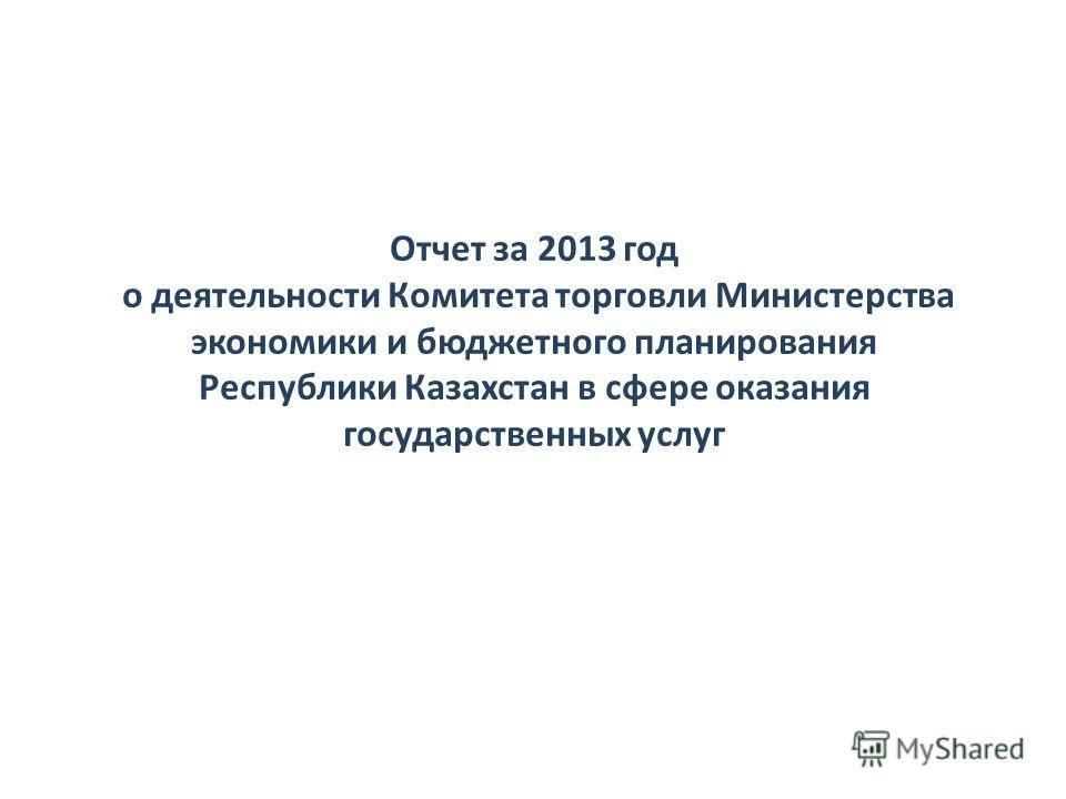 Отчет за 2013 год о деятельности Комитета торговли Министерства экономики и бюджетного планирования Республики Казахстан в сфере оказания государственных услуг