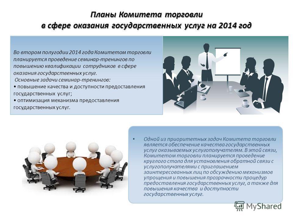 Планы Комитета торговли в сфере оказания государственных услуг на 2014 год Во втором полугодии 2014 года Комитетом торговли планируется проведение семинар-тренингов по повышению квалификации сотрудников в сфере оказания государственных услуг. Основны