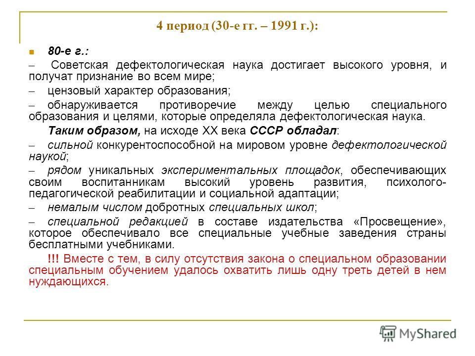 4 период (30-е гг. – 1991 г.): 80-е г.: – Советская дефектологическая наука достигает высокого уровня, и получат признание во всем мире; – цензовый характер образования; – обнаруживается противоречие между целью специального образования и целями, кот