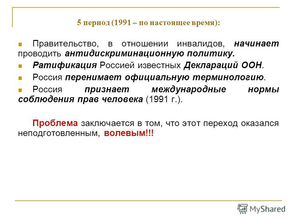 5 период (1991 – по настоящее время): Правительство, в отношении инвалидов, начинает проводить антидискриминационную политику. Ратификация Россией известных Деклараций ООН. Россия перенимает официальную терминологию. Россия признает международные нор