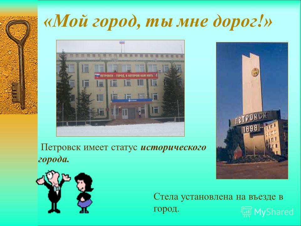 «Мой город, ты мне дорог!» Более 300 лет стоит город Петровск на живописном берегу реки Медведицы. Заложенный по высочайшему указу Петра I как крепость в 1698 году, был построен из дубовых бревен, обведен рвом, валом, имел башни с пушками. Памятник П