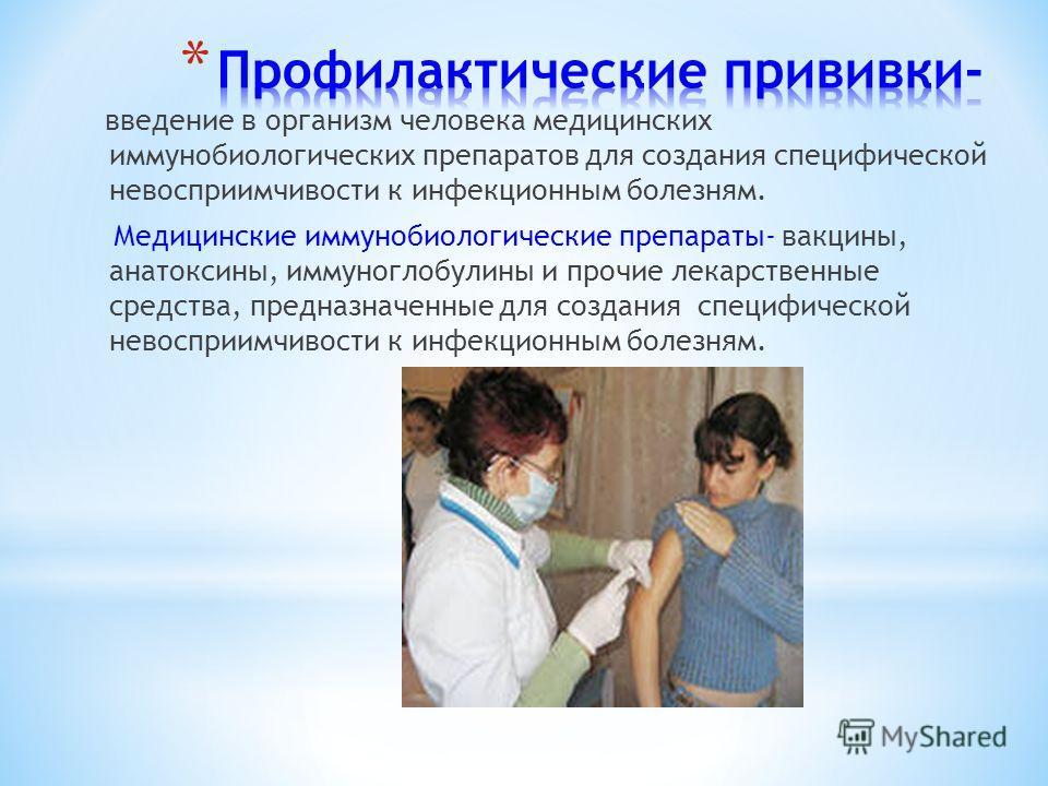 введение в организм человека медицинских иммунобиологических препаратов для создания специфической невосприимчивости к инфекционным болезням. Медицинские иммунобиологические препараты- вакцины, анатоксины, иммуноглобулины и прочие лекарственные средс