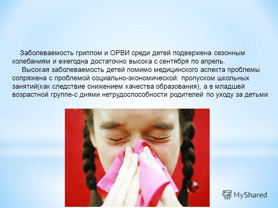 Заболеваемость гриппом и ОРВИ среди детей подвержена сезонным колебаниям и ежегодна достаточно высока с сентября по апрель. Высокая заболеваемость детей помимо медицинского аспекта проблемы сопряжена с проблемой социально-экономической: пропуском шко