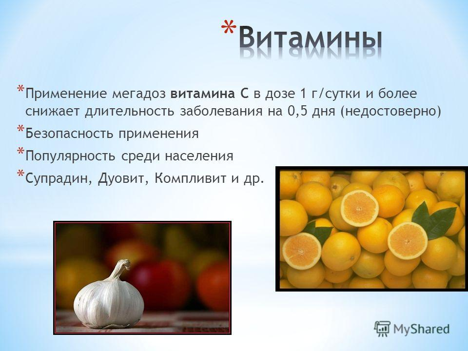 * Применение мегадоз витамина С в дозе 1 г/сутки и более снижает длительность заболевания на 0,5 дня (недостоверно) * Безопасность применения * Популярность среди населения * Супрадин, Дуовит, Компливит и др.