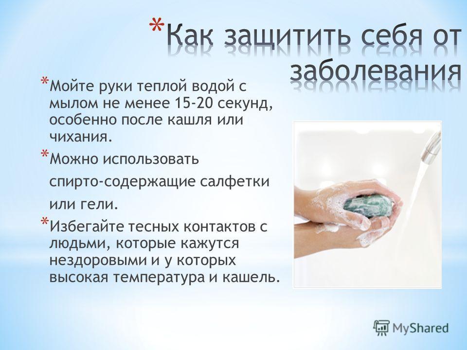 * Мойте руки теплой водой с мылом не менее 15-20 секунд, особенно после кашля или чихания. * Можно использовать спирто-содержащие салфетки или гели. * Избегайте тесных контактов с людьми, которые кажутся нездоровыми и у которых высокая температура и
