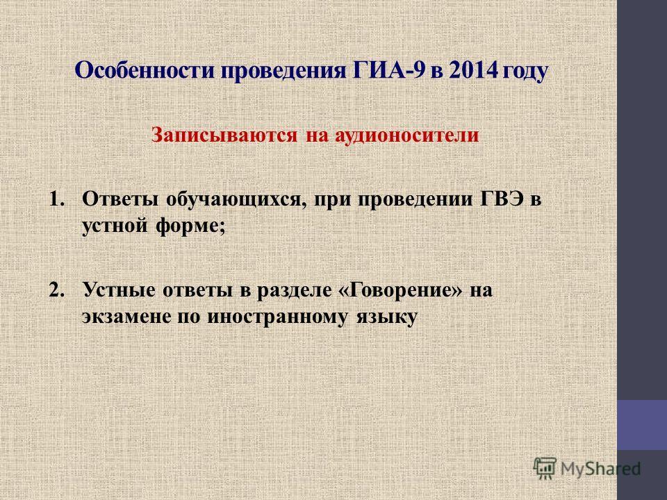 Особенности проведения ГИА-9 в 2014 году Записываются на аудионосители 1.Ответы обучающихся, при проведении ГВЭ в устной форме; 2.Устные ответы в разделе «Говорение» на экзамене по иностранному языку