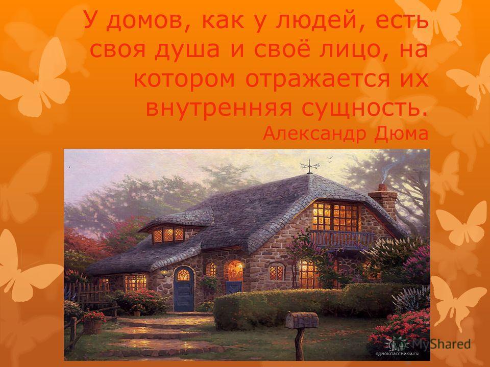 У домов, как у людей, есть своя душа и своё лицо, на котором отражается их внутренняя сущность. Александр Дюма