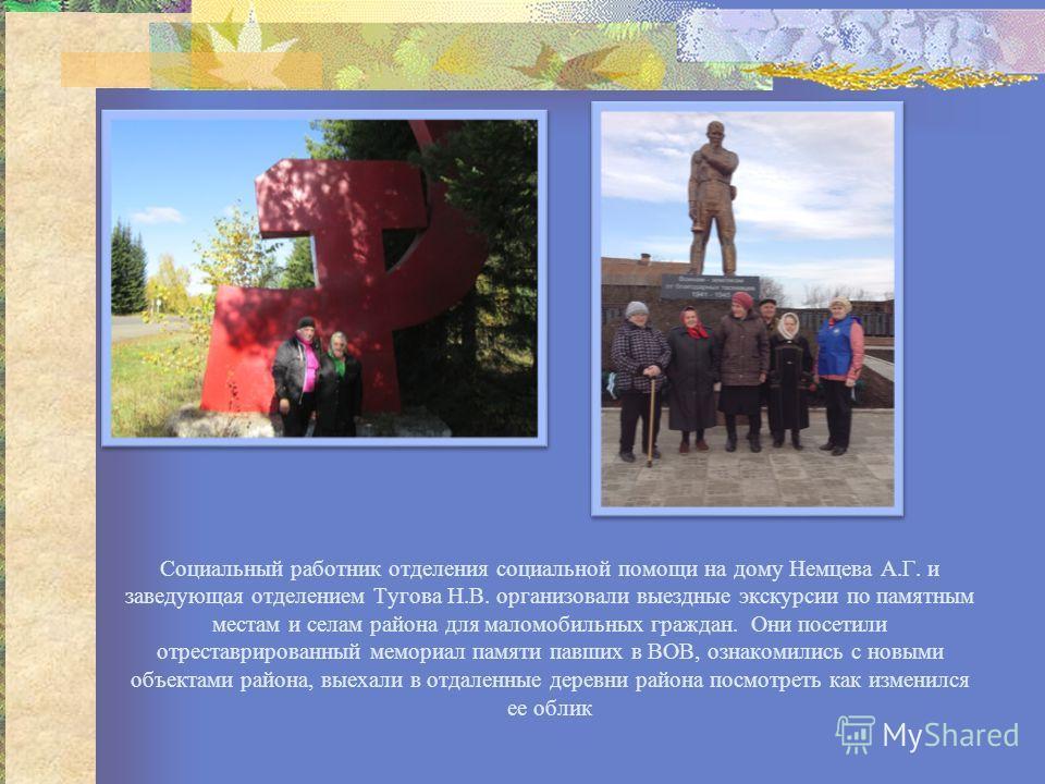 Социальный работник отделения социальной помощи на дому Немцева А.Г. и заведующая отделением Тугова Н.В. организовали выездные экскурсии по памятным местам и селам района для маломобильных граждан. Они посетили отреставрированный мемориал памяти павш