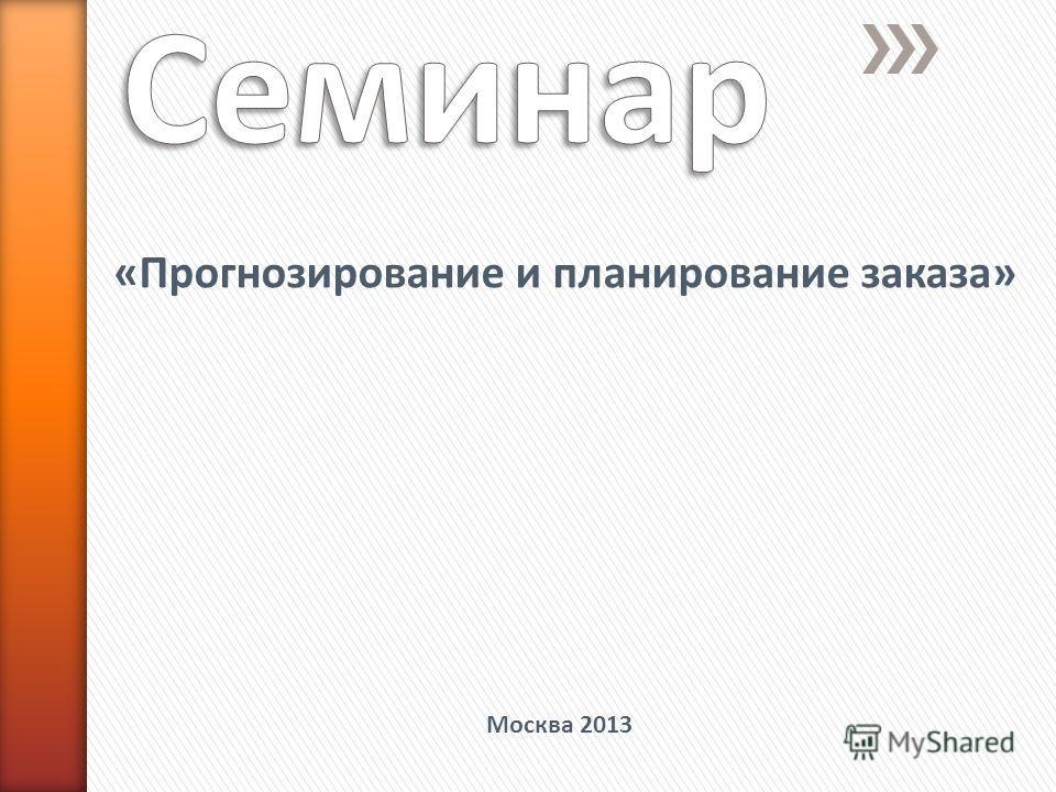 «Прогнозирование и планирование заказа» Москва 2013