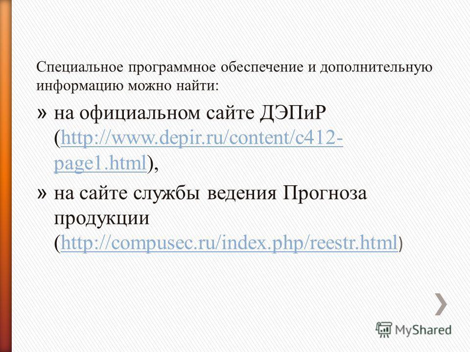 Специальное программное обеспечение и дополнительную информацию можно найти: » на официальном сайте ДЭПиР (http://www.depir.ru/content/c412- page1.html),http://www.depir.ru/content/c412- page1.html » на сайте службы ведения Прогноза продукции (http:/