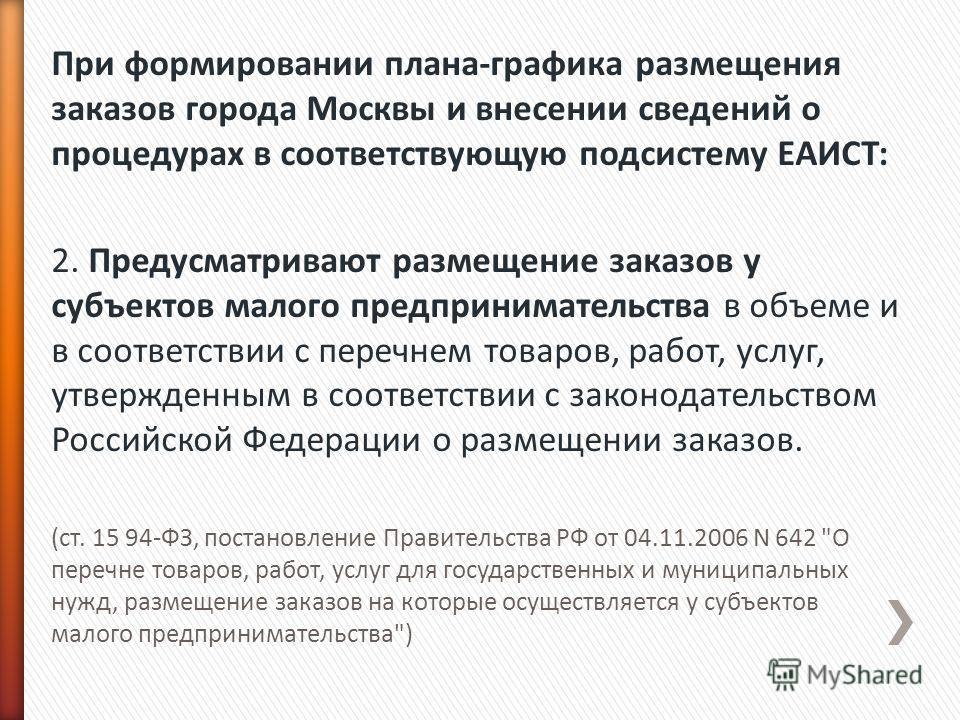 При формировании плана-графика размещения заказов города Москвы и внесении сведений о процедурах в соответствующую подсистему ЕАИСТ: 2. Предусматривают размещение заказов у субъектов малого предпринимательства в объеме и в соответствии с перечнем тов