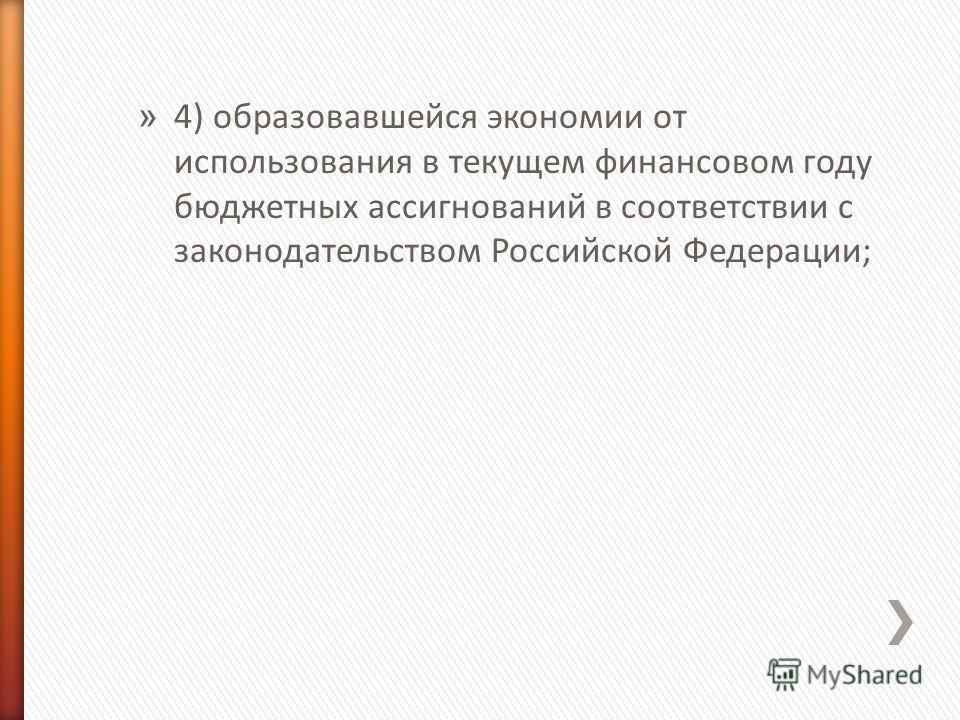 » 4) образовавшейся экономии от использования в текущем финансовом году бюджетных ассигнований в соответствии с законодательством Российской Федерации;