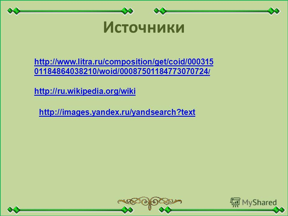 Источники http://www.litra.ru/composition/get/coid/000315 01184864038210/woid/00087501184773070724 / http://ru.wikipedia.org/wiki http://images.yandex.ru/yandsearch?text