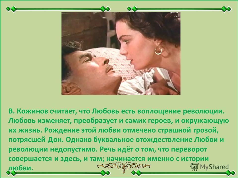 В. Кожинов считает, что Любовь есть воплощение революции. Любовь изменяет, преобразует и самих героев, и окружающую их жизнь. Рождение этой любви отмечено страшной грозой, потрясшей Дон. Однако буквальное отождествление Любви и революции недопустимо.