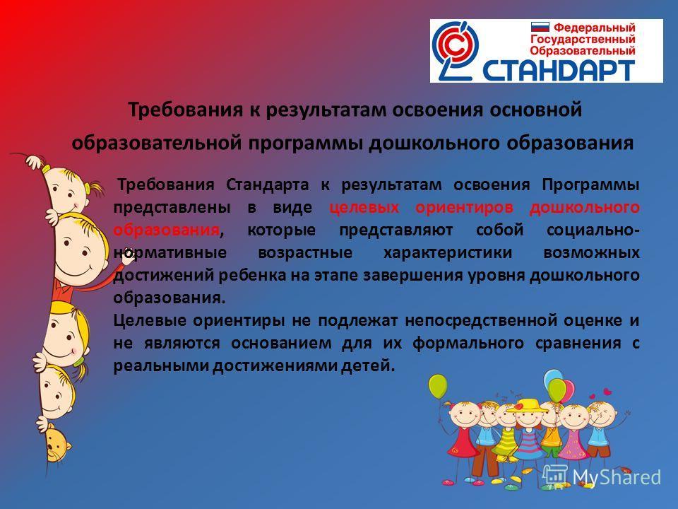 Требования к результатам освоения основной образовательной программы дошкольного образования Требования Стандарта к результатам освоения Программы представлены в виде целевых ориентиров дошкольного образования, которые представляют собой социально- н