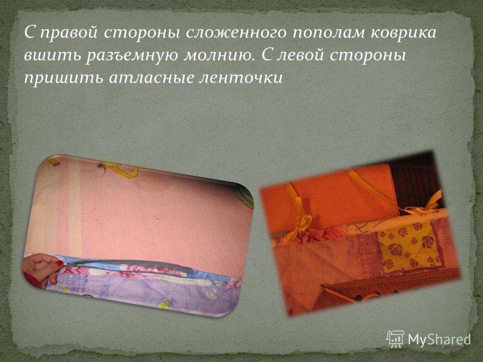 С правой стороны сложенного пополам коврика вшить разъемную молнию. С левой стороны пришить атласные ленточки