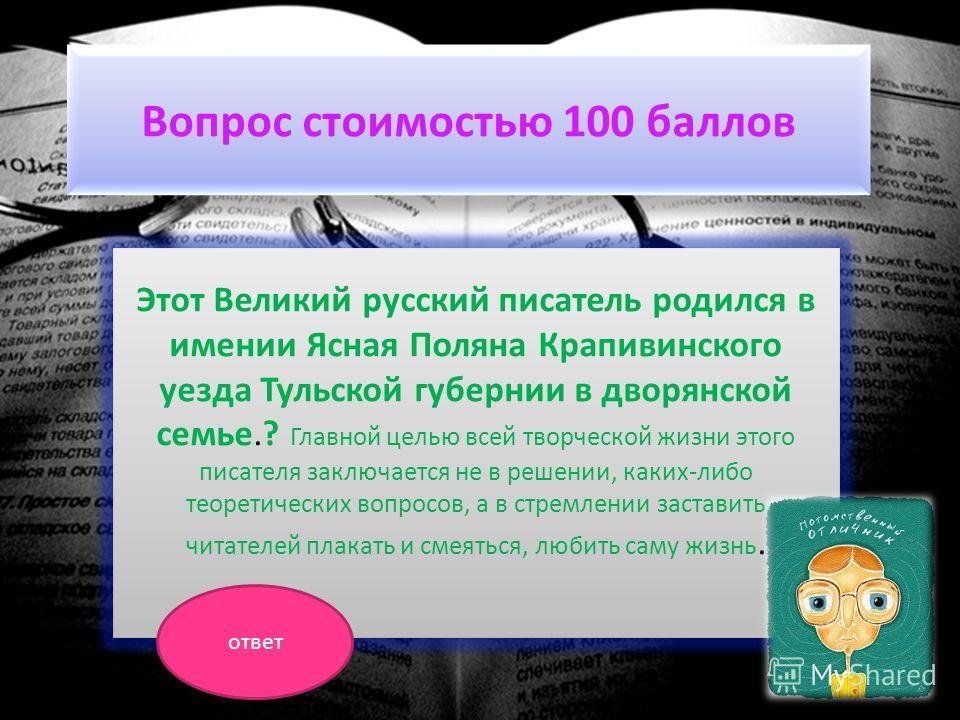 Вопрос стоимостью 100 баллов Этот Великий русский писатель родился в имении Ясная Поляна Крапивинского уезда Тульской губернии в дворянской семье.? Главной целью всей творческой жизни этого писателя заключается не в решении, каких-либо теоретических