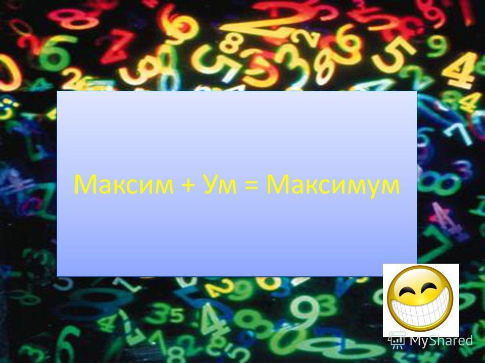 Максим + Ум = Максимум