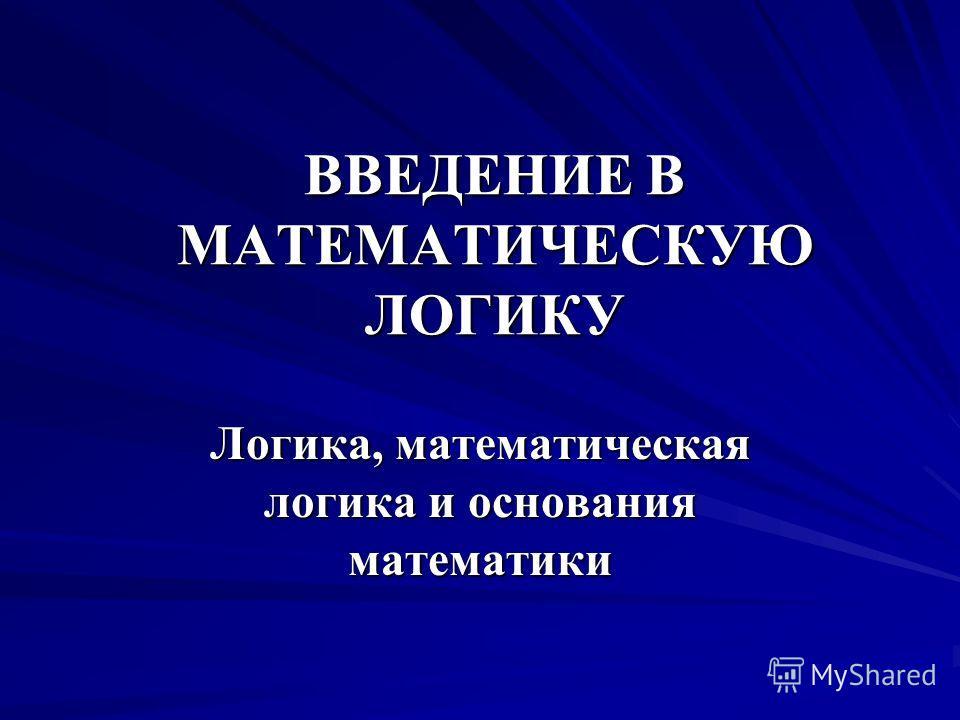 ВВЕДЕНИЕ В МАТЕМАТИЧЕСКУЮ ЛОГИКУ Логика, математическая логика и основания математики