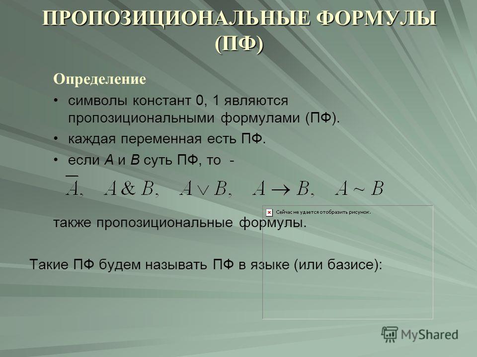 ПРОПОЗИЦИОНАЛЬНЫЕ ФОРМУЛЫ (ПФ) Определение символы констант 0, 1 являются пропозициональными формулами (ПФ). каждая переменная есть ПФ. если А и В суть ПФ, то - также пропозициональные формулы. Такие ПФ будем называть ПФ в языке (или базисе):