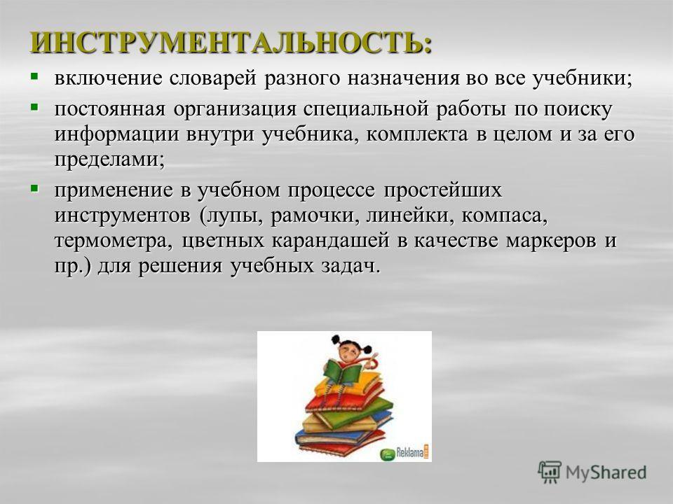 ИНСТРУМЕНТАЛЬНОСТЬ: включение словарей разного назначения во все учебники; включение словарей разного назначения во все учебники; постоянная организация специальной работы по поиску информации внутри учебника, комплекта в целом и за его пределами; по