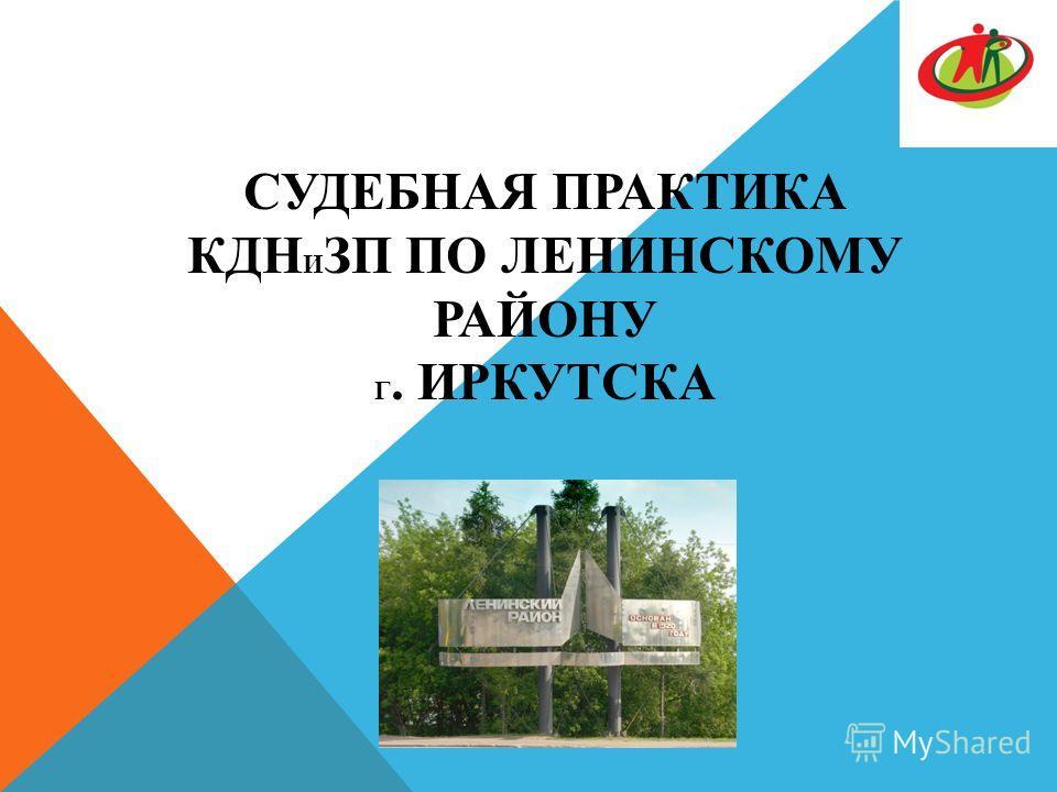 СУДЕБНАЯ ПРАКТИКА КДН И ЗП ПО ЛЕНИНСКОМУ РАЙОНУ Г. ИРКУТСКА