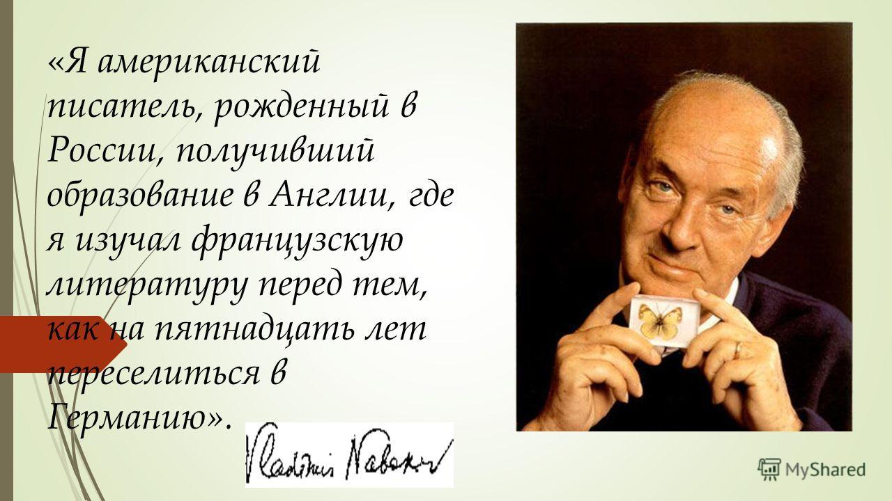 « Я американский писатель, рожденный в России, получивший образование в Англии, где я изучал французскую литературу перед тем, как на пятнадцать лет переселиться в Германию». Германию».