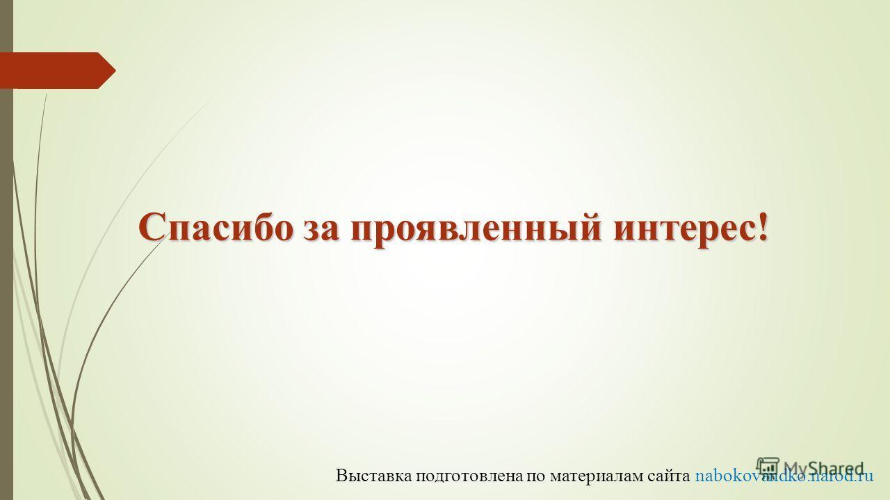 Спасибо за проявленный интерес! Выставка подготовлена по материалам сайта nabokovandko.narod.ru