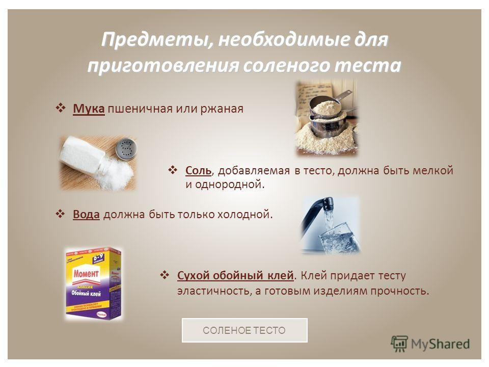 Мука пшеничная или ржаная Предметы, необходимые для приготовления соленого теста СОЛЕНОЕ ТЕСТО Соль, добавляемая в тесто, должна быть мелкой и однородной. Вода должна быть только холодной. Сухой обойный клей. Клей придает тесту эластичность, а готовы
