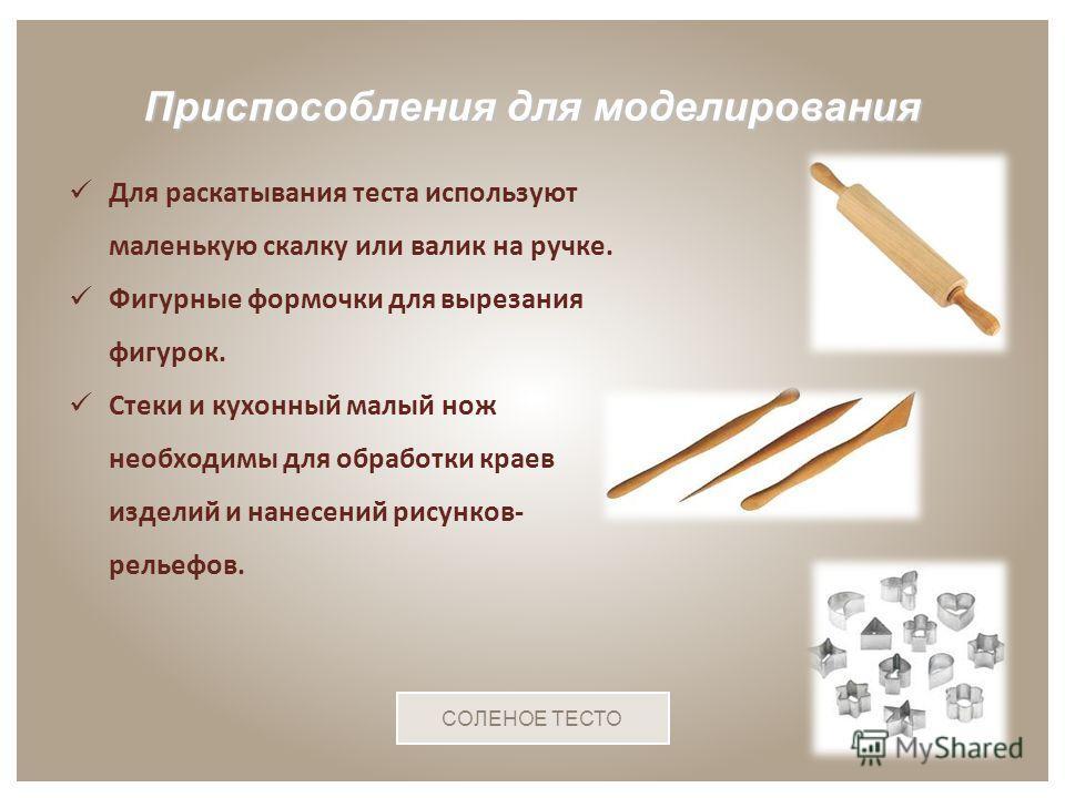 Для раскатывания теста используют маленькую скалку или валик на ручке. Фигурные формочки для вырезания фигурок. Стеки и кухонный малый нож необходимы для обработки краев изделий и нанесений рисунков- рельефов. Приспособления для моделирования СОЛЕНОЕ