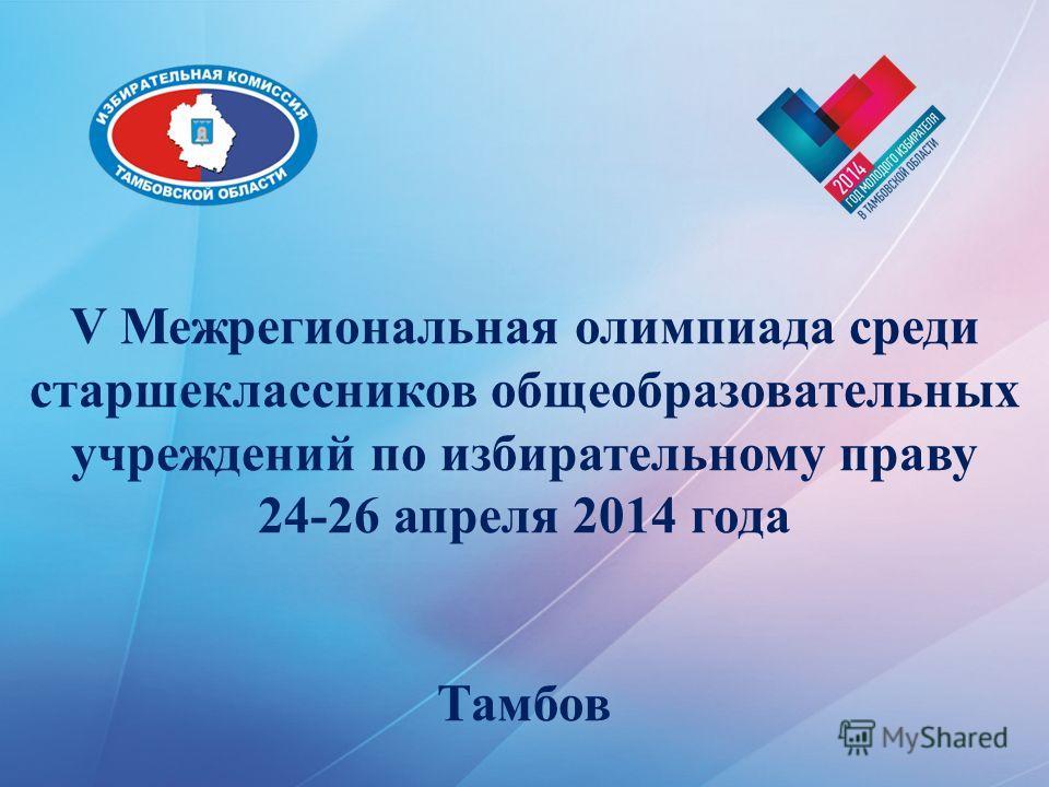 V Межрегиональная олимпиада среди старшеклассников общеобразовательных учреждений по избирательному праву 24-26 апреля 2014 года Тамбов