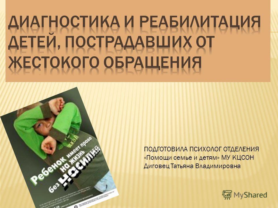 ПОДГОТОВИЛА ПСИХОЛОГ ОТДЕЛЕНИЯ «Помощи семье и детям» МУ КЦСОН Диговец Татьяна Владимировна