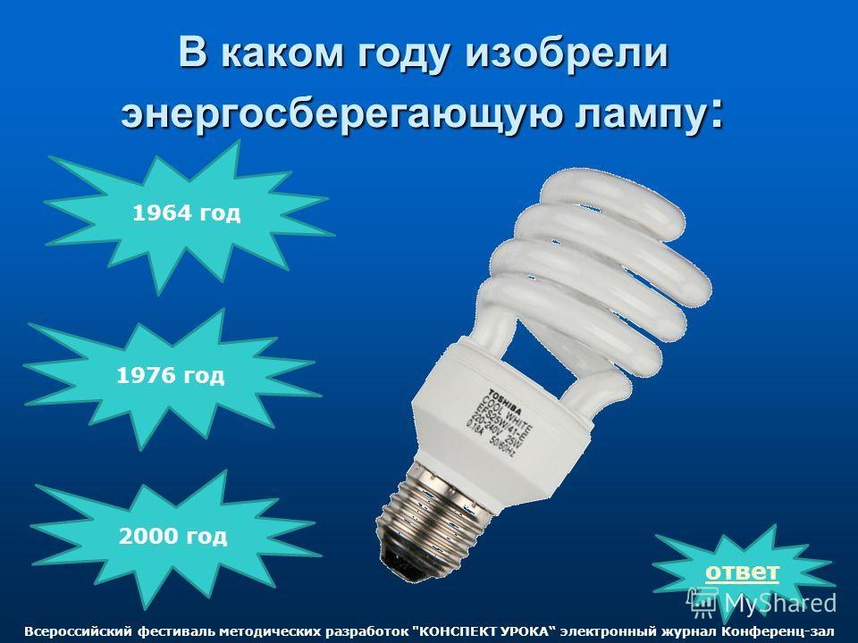 В каком году изобрели энергосберегающую лампу : ответ 2000 год 1976 год 1964 год Всероссийский фестиваль методических разработок КОНСПЕКТ УРОКА электронный журнал Конференц-зал
