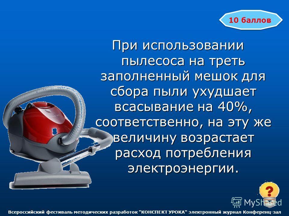 При использовании пылесоса на треть заполненный мешок для сбора пыли ухудшает всасывание на 40%, соответственно, на эту же величину возрастает расход потребления электроэнергии. 10 баллов Всероссийский фестиваль методических разработок