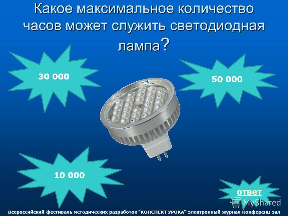 Какое максимальное количество часов может служить светодиодная лампа ? 30 000 10 000 50 000 ответ Всероссийский фестиваль методических разработок КОНСПЕКТ УРОКА электронный журнал Конференц-зал