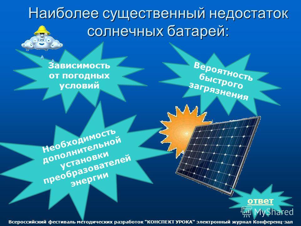 Наиболее существенный недостаток солнечных батарей: Зависимость от погодных условий Вероятность быстрого загрязнения Необходимость дополнительной установки преобразователей энергии ответ Всероссийский фестиваль методических разработок