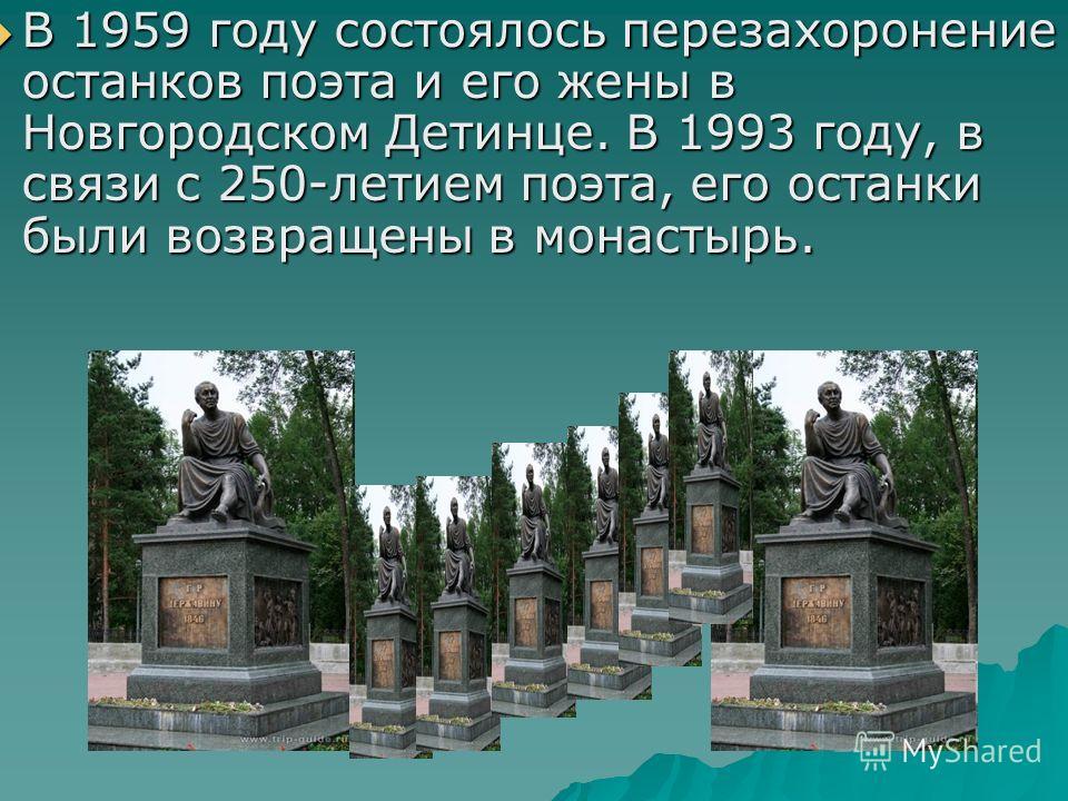 В 1959 году состоялось перезахоронение останков поэта и его жены в Новгородском Детинце. В 1993 году, в связи с 250-летием поэта, его останки были возвращены в монастырь. В 1959 году состоялось перезахоронение останков поэта и его жены в Новгородском