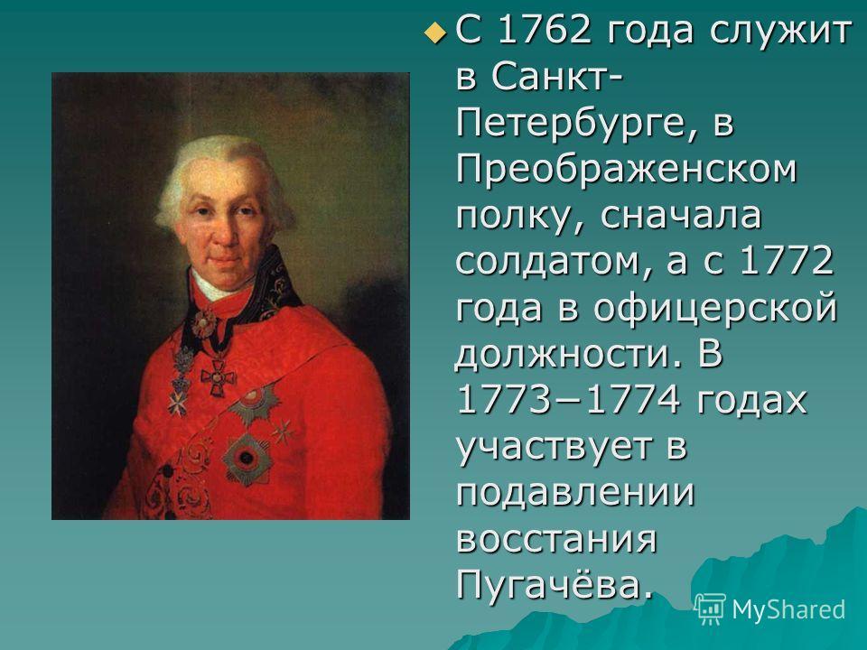 С 1762 года служит в Санкт- Петербурге, в Преображенском полку, сначала солдатом, а с 1772 года в офицерской должности. В 17731774 годах участвует в подавлении восстания Пугачёва. С 1762 года служит в Санкт- Петербурге, в Преображенском полку, сначал