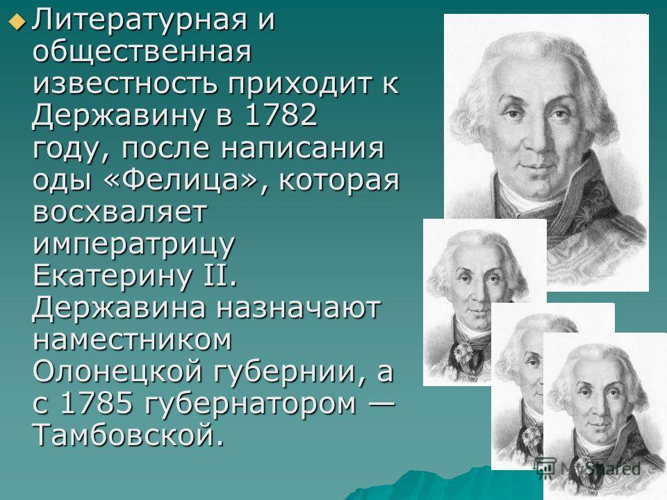 Литературная и общественная известность приходит к Державину в 1782 году, после написания оды «Фелица», которая восхваляет императрицу Екатерину II. Державина назначают наместником Олонецкой губернии, а с 1785 губернатором Тамбовской. Литературная и