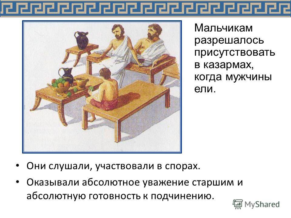 Они слушали, участвовали в спорах. Оказывали абсолютное уважение старшим и абсолютную готовность к подчинению. Мальчикам разрешалось присутствовать в казармах, когда мужчины ели.