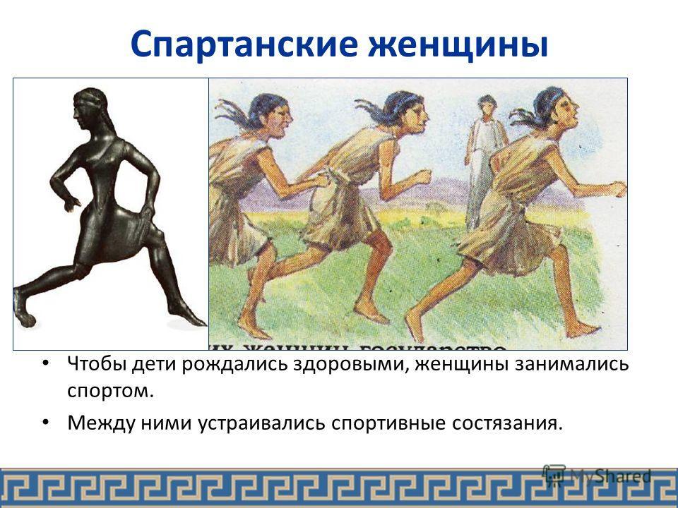 Спартанские женщины Чтобы дети рождались здоровыми, женщины занимались спортом. Между ними устраивались спортивные состязания.