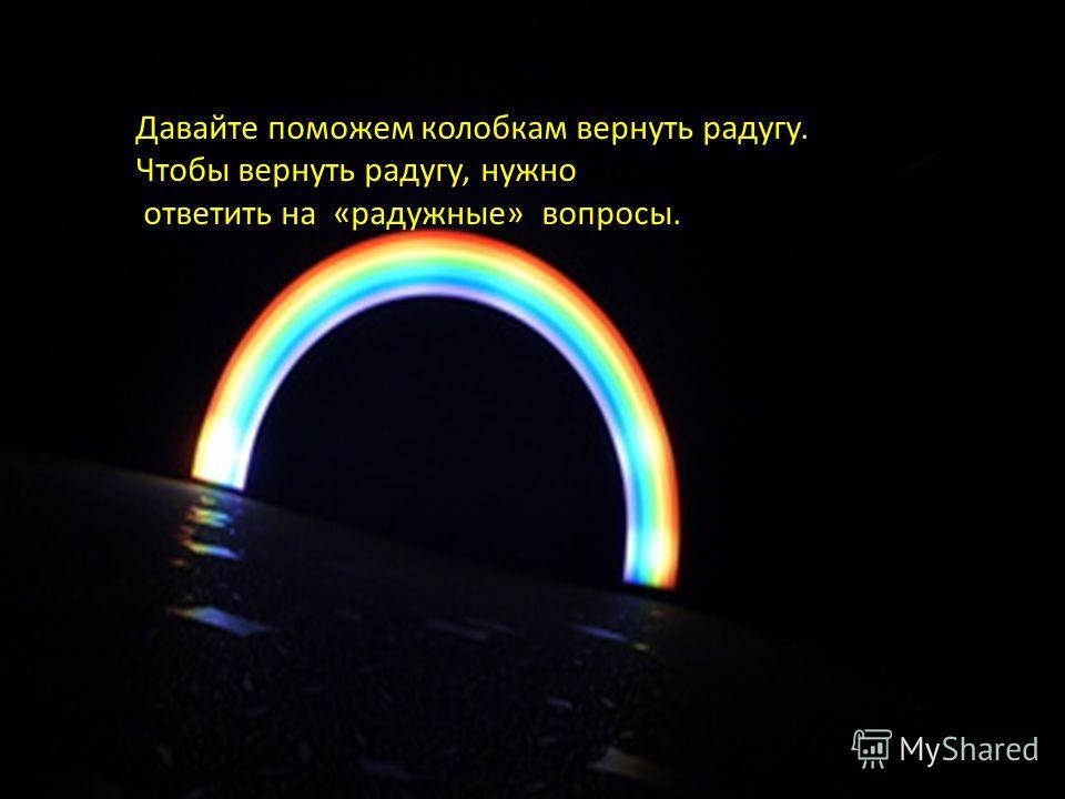 Давайте поможем колобкам вернуть радугу. Чтобы вернуть радугу, нужно ответить на «радужные» вопросы.