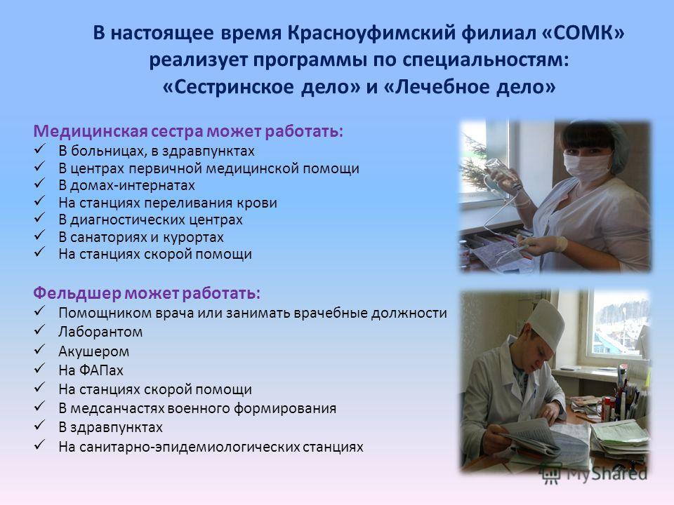 В настоящее время Красноуфимский филиал «СОМК» реализует программы по специальностям: «Сестринское дело» и «Лечебное дело» Медицинская сестра может работать: В больницах, в здравпунктах В центрах первичной медицинской помощи В домах-интернатах На ста