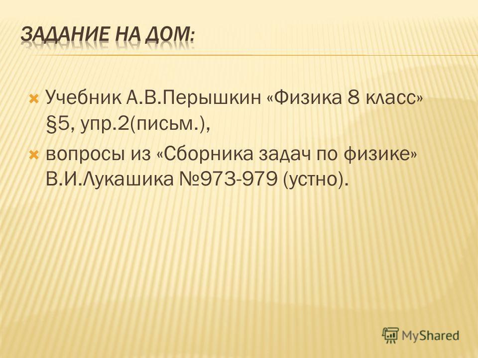 Учебник А.В.Перышкин «Физика 8 класс» §5, упр.2(письм.), вопросы из «Сборника задач по физике» В.И.Лукашика 973-979 (устно).