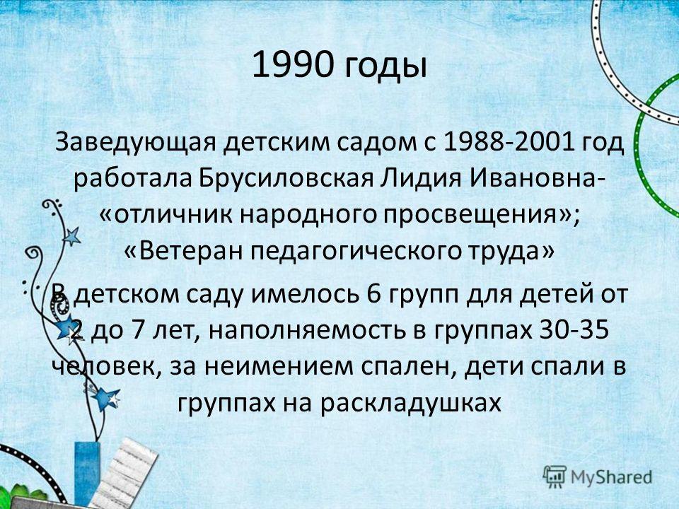 1990 годы Заведующая детским садом с 1988-2001 год работала Брусиловская Лидия Ивановна- «отличник народного просвещения»; «Ветеран педагогического труда» В детском саду имелось 6 групп для детей от 2 до 7 лет, наполняемость в группах 30-35 человек,